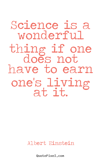Science is a wonderful thing if one does not have.. Albert Einstein popular life quotes