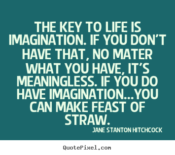 Life quotes - The key to life is imagination. if you don't have that, no mater..