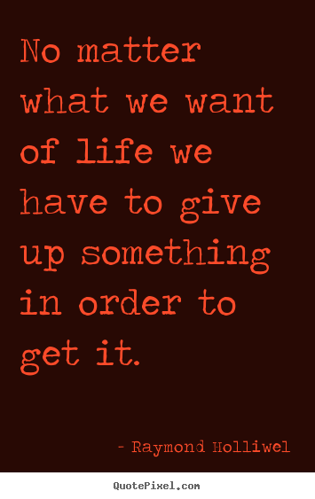 No matter what we want of life we have to give.. Raymond Holliwel popular life quotes