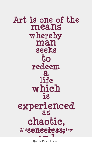 Life quotes - Art is one of the means whereby man seeks to redeem..