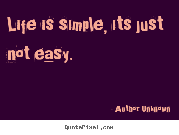 Life is simple, its just not easy. Author Unknown famous life quote