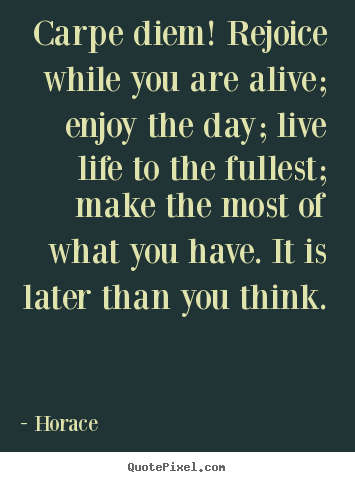 Quotes about life - Carpe diem! rejoice while you are alive; enjoy the day;..