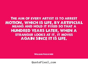William Faulkner picture quotes - The aim of every artist is to arrest motion, which is life, by artificial.. - Life quotes