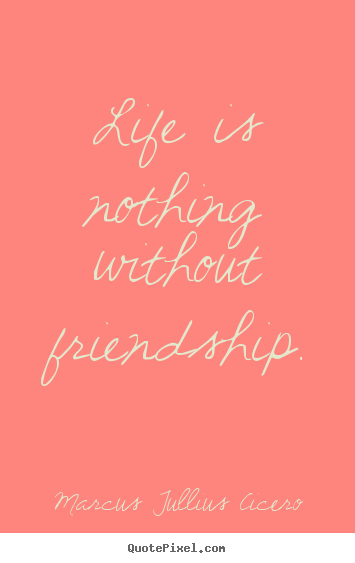 Life is nothing without friendship. Marcus Tullius Cicero famous life quotes