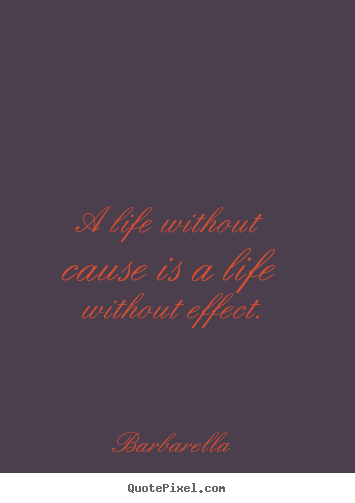 How to design picture quotes about life - A life without cause is a life without effect.