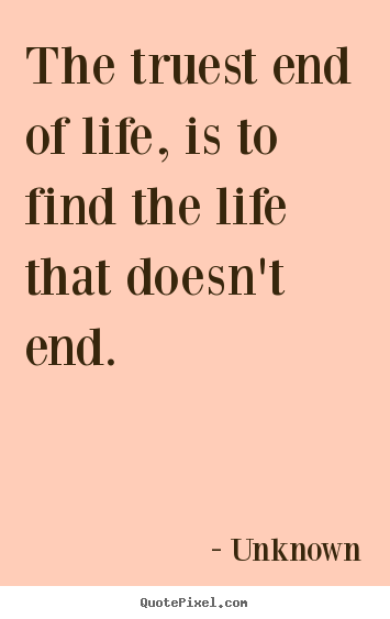 Unknown picture quotes - The truest end of life, is to find the life.. - Life quotes
