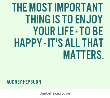Audrey Hepburn image sayings - The most important thing is to enjoy your life -.. - Life quotes
