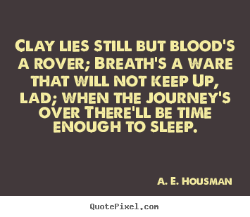 Clay lies still but blood's a rover; breath's a ware that will not.. A. E. Housman popular life quotes