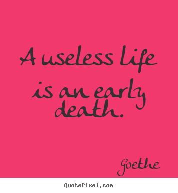 Goethe photo quotes - A useless life is an early death. - Life sayings