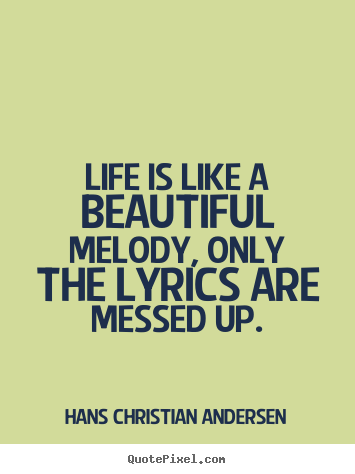 Life quotes - Life is like a beautiful melody, only the lyrics are messed..