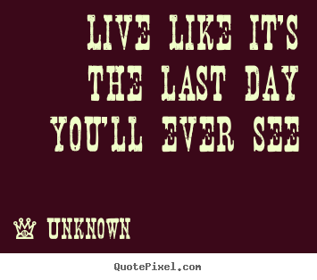 Sayings about life - Live like it's the last day you'll ever see