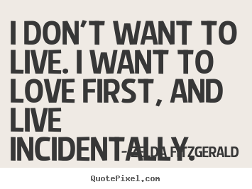 I don't want to live. i want to love first, and live incidentally. Zelda Fitzgerald great life quote