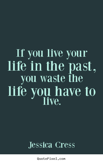 Life sayings - If you live your life in the past, you waste the life you..