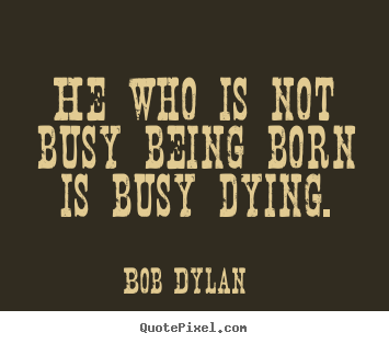 Quotes about life - He who is not busy being born is busy dying.