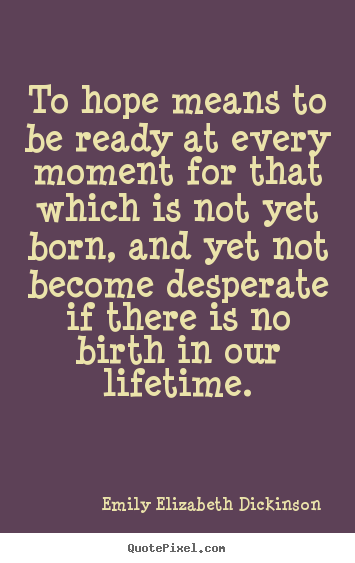 Quotes about life - To hope means to be ready at every moment for that which is not yet born,..