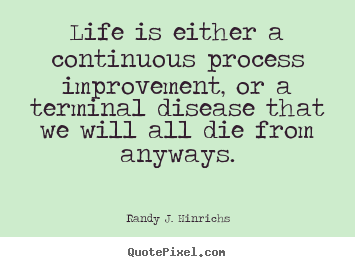 Quotes about life - Life is either a continuous process improvement,..