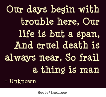 Life quotes - Our days begin with trouble here, our life..