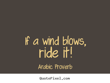 If a wind blows, ride it! Arabic Proverb popular life quotes