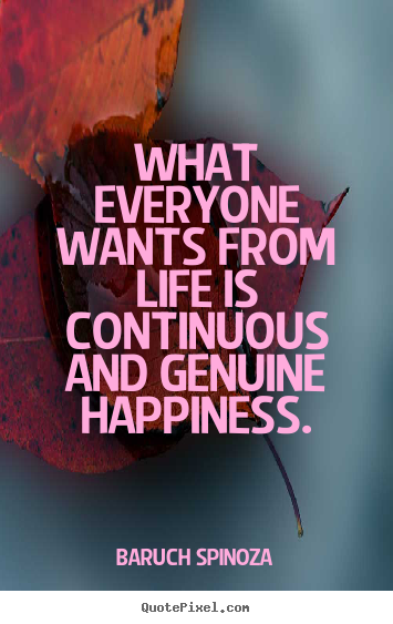 What everyone wants from life is continuous and genuine happiness. Baruch Spinoza  life quotes