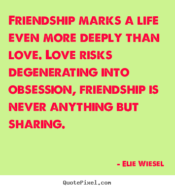 Quotes about life - Friendship marks a life even more deeply than love. love..