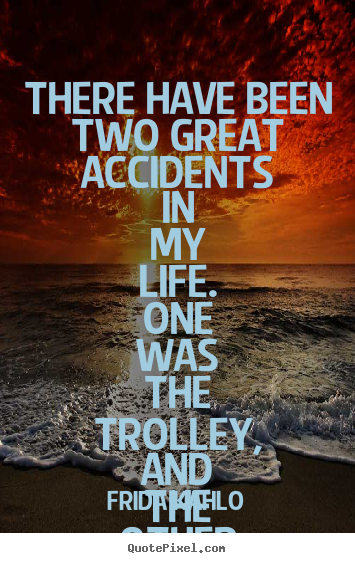 There have been two great accidents in my.. Frida Kahlo greatest life quotes