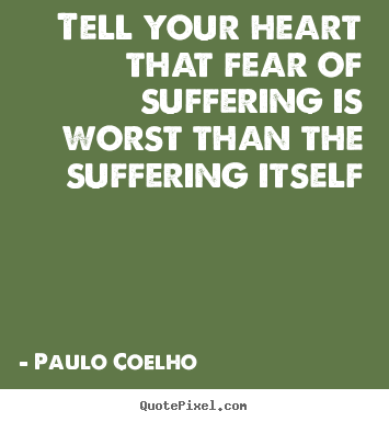 Life quote - Tell your heart that fear of suffering is worst than..