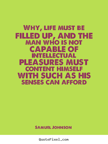 Quotes about life - Why, life must be filled up, and the man who is not..