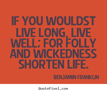Life quotes - If you wouldst live long, live well; for folly and..