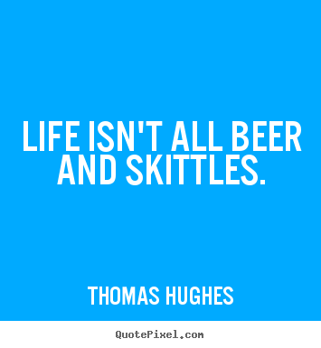 Life isn't all beer and skittles. Thomas Hughes greatest life quotes