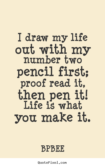 I draw my life out with my number two pencil first;.. BPBEE top life quotes