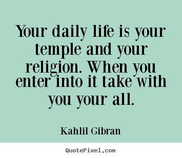 Life quotes - Your daily life is your temple and your religion...
