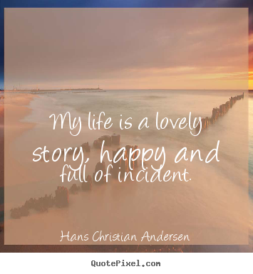 Hans Christian Andersen image quotes - My life is a lovely story, happy and full of incident. - Life quotes