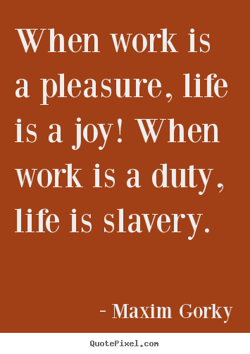 Life sayings - When work is a pleasure, life is a joy! when work is a duty, life..