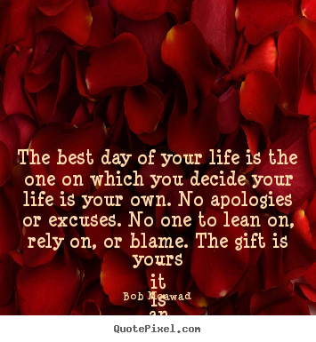 The best day of your life is the one on.. Bob Moawad good life quotes