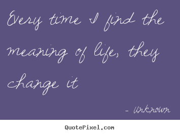 Make picture quote about life - Every time i find the meaning of life, they change it