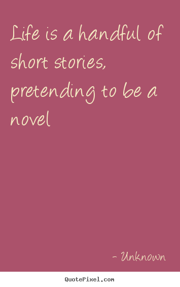 Life quote - Life is a handful of short stories, pretending to be a novel