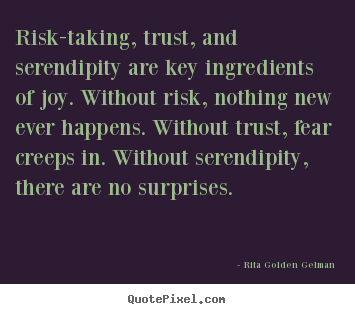 Create picture quotes about life - Risk-taking, trust, and serendipity are key ingredients of joy...