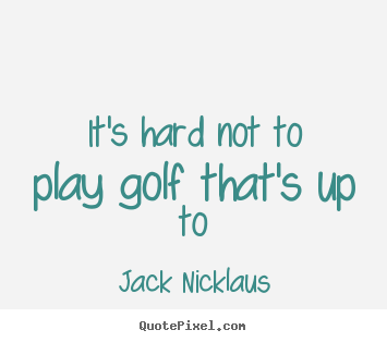 Jack Nicklaus picture quotes - It's hard not to play golf that's up to - Life quotes