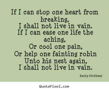 Make personalized picture quotes about life - If i can stop one heart from breaking, i shall not live..