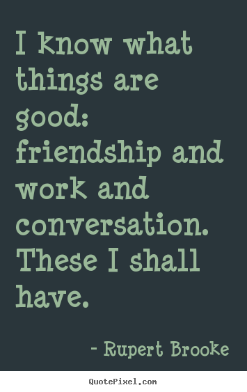 Create graphic picture quotes about life - I know what things are good:  friendship and..