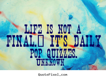 Quotes about life - Life is not a final.  it's daily pop quizzes.