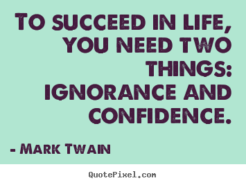 Quotes about life - To succeed in life, you need two things:..