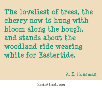 Quote about life - The loveliest of trees, the cherry now is hung..