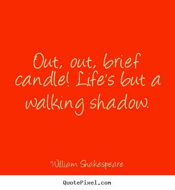 Life quotes - Out, out, brief candle! life's but a walking..