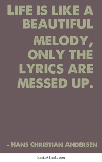Create your own picture quote about life - Life is like a beautiful melody, only the..