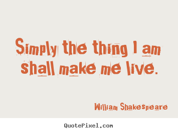 How to design picture quote about life - Simply the thing i am shall make me live.