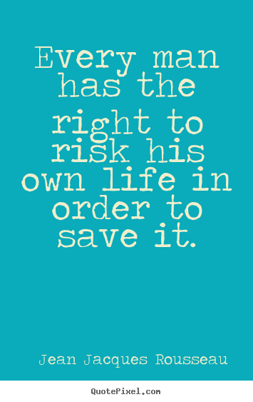 Life quotes - Every man has the right to risk his own life in order..