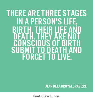 Jean De La Bruyère picture quote - There are three stages in a person's life, birth,.. - Life quote