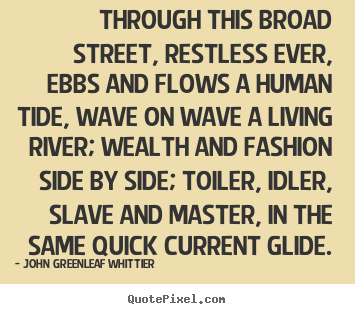 Create photo sayings about life - Through this broad street, restless ever, ebbs and flows a human tide,..