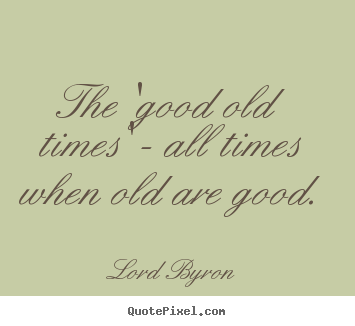 Quote about life - The 'good old times' - all times when old are good.